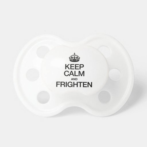 KEEP CALM AND FRIGHTEN BABY PACIFIER