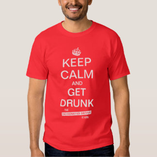 Keep Calm and Get Drunk Designated Driver Tee Shirts