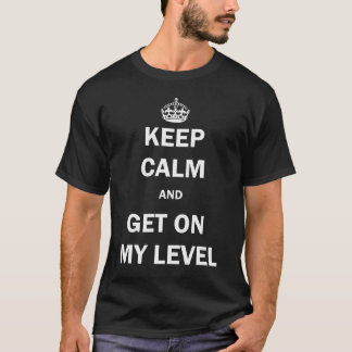 KEEP CALM AND GET ON MY LEVEL (White Lettering) T-Shirt
