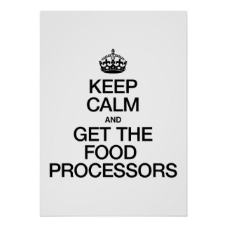 KEEP CALM AND GET THE FOOD PROCESSORS POSTER