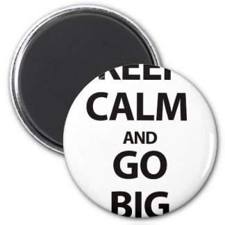 Keep Calm and Go Big Magnet