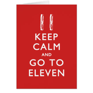 KEEP CALM And Go To Eleven (w/ Bacon) Card