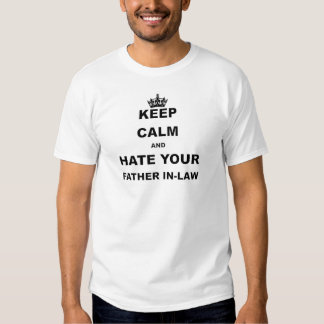 KEEP CALM AND HATE YOUR FATHER IN LAW T SHIRT