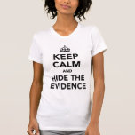 Keep Calm and Hide The Evidence T Shirts