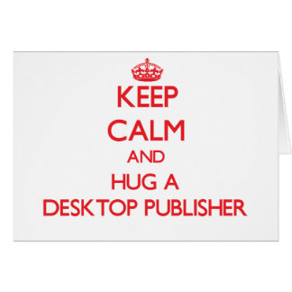 Keep Calm and Hug a Desktop Publisher Greeting Card