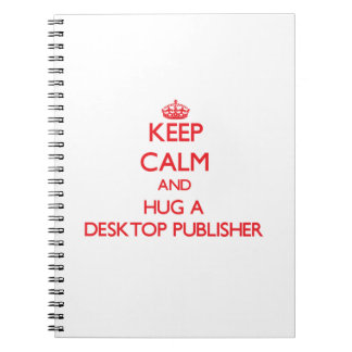 Keep Calm and Hug a Desktop Publisher Spiral Notebook