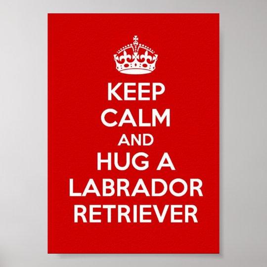 Keep Calm and Hug a Labrador Retriever Poster