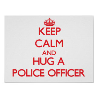 Keep Calm and Hug a Police Officer Posters