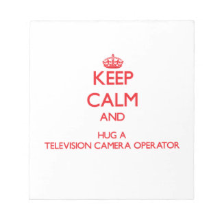 Keep Calm and Hug a Television Camera Operator Note Pads