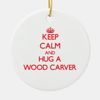 Keep Calm and Hug a Wood Carver Ceramic Ornament