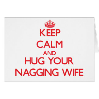 Keep Calm and HUG  your Nagging Wife Greeting Card