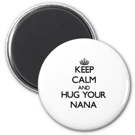 Keep Calm and Hug your Nana Magnet