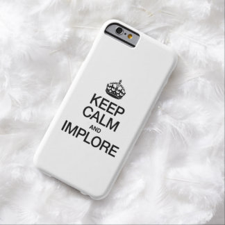KEEP CALM AND IMPLORE BARELY THERE iPhone 6 CASE