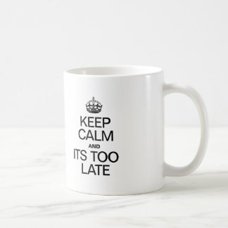 KEEP CALM AND ITS TOO LATE COFFEE MUG