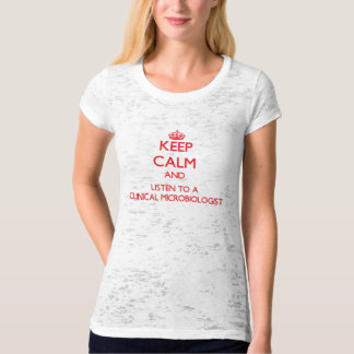 Keep Calm and Listen to a Clinical Microbiologist T Shirts
