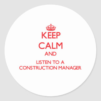 Keep Calm and Listen to a Construction Manager Classic Round Sticker