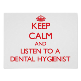 Keep Calm and Listen to a Dental Hygienist Poster