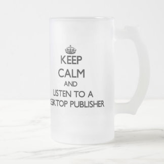 Keep Calm and Listen to a Desktop Publisher 16 Oz Frosted Glass Beer Mug