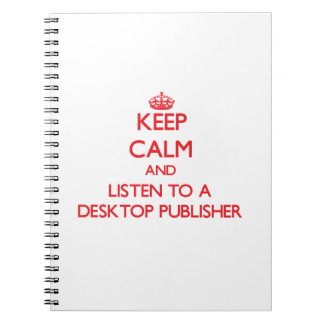 Keep Calm and Listen to a Desktop Publisher Spiral Note Book