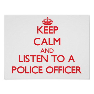 Keep Calm and Listen to a Police Officer Print