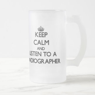 Keep Calm and Listen to a Radiographer Frosted Glass Beer Mug