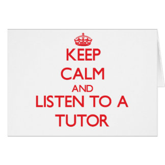 Keep Calm and Listen to a Tutor Card