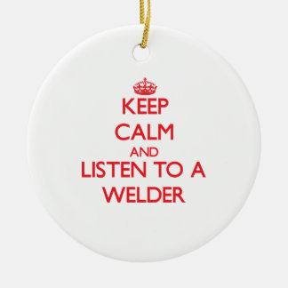 Keep Calm and Listen to a Welder Ceramic Ornament