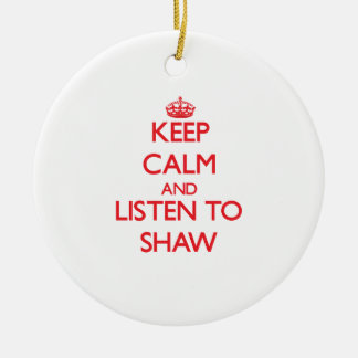 Keep calm and Listen to Shaw Christmas Ornament