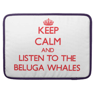 Keep calm and listen to the Beluga Whales Sleeves For MacBooks