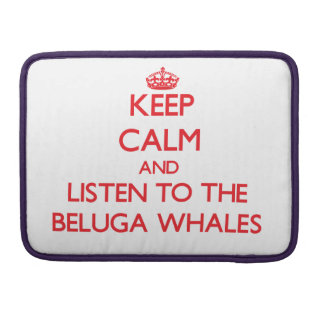 Keep calm and listen to the Beluga Whales Sleeves For MacBook Pro