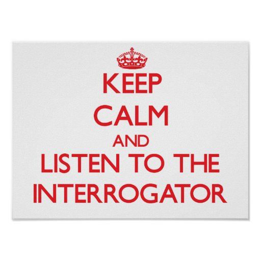 Keep Calm and Listen to the Interrogator Print