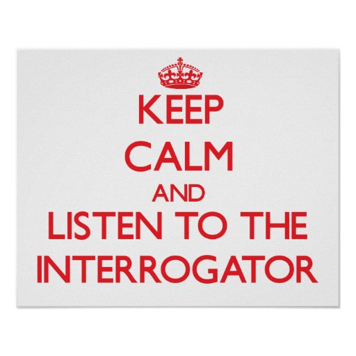 Keep Calm and Listen to the Interrogator Poster