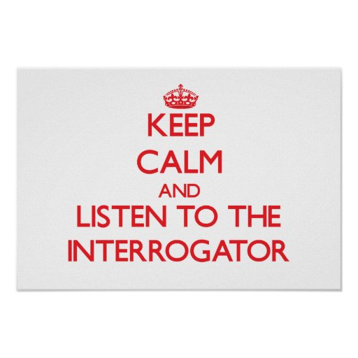 Keep Calm and Listen to the Interrogator Posters