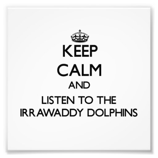 Keep calm and Listen to the Irrawaddy Dolphins Photo Art