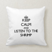 Keep calm and Listen to the Shrimp Throw Pillow