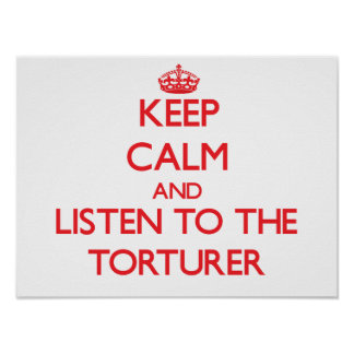 Keep Calm and Listen to the Torturer Posters