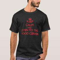 Keep Calm and Listen to the Wood Carver T-Shirt