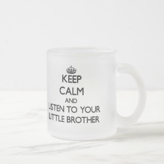 Keep Calm and Listen to  your little Brother 10 Oz Frosted Glass Coffee Mug