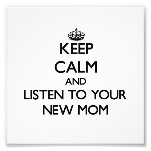 Keep Calm and Listen to  your New Mom Photograph