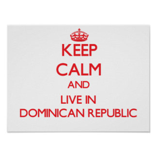 Keep Calm and live in Dominican Republic Posters