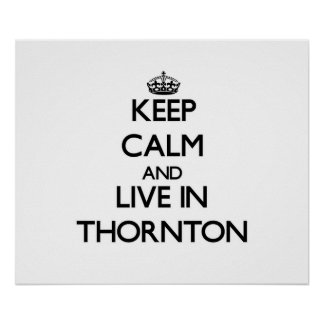 Keep Calm and live in Thornton Posters