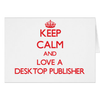 Keep Calm and Love a Desktop Publisher Greeting Card