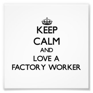 Keep Calm and Love a Factory Worker Photograph
