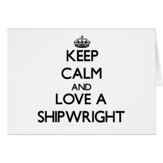 Keep Calm and Love a Shipwright Greeting Card