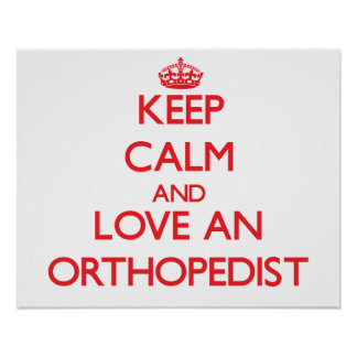 Keep Calm and Love an Orthopedist Posters