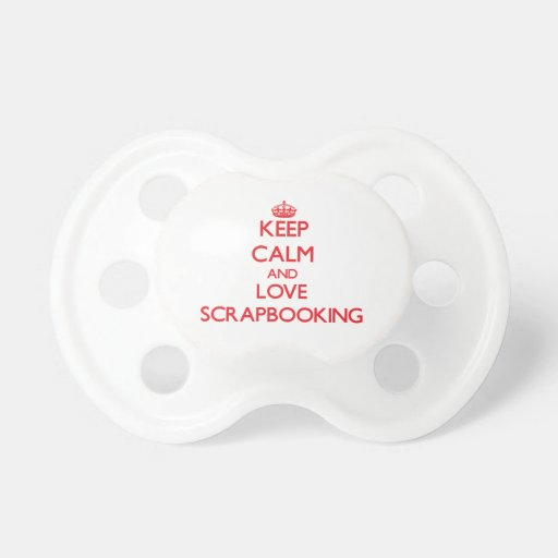 Keep calm and love Scrapbooking Pacifiers