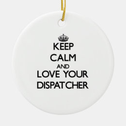 Keep Calm and Love your Dispatcher Ceramic Ornament