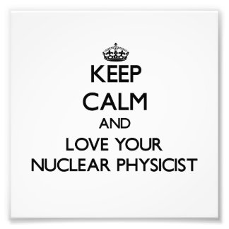 Keep Calm and Love your Nuclear Physicist Photo Print