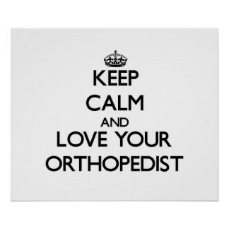 Keep Calm and Love your Orthopedist Posters