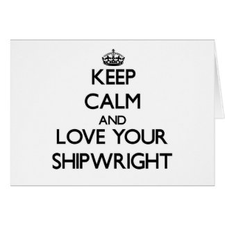 Keep Calm and Love your Shipwright Greeting Card